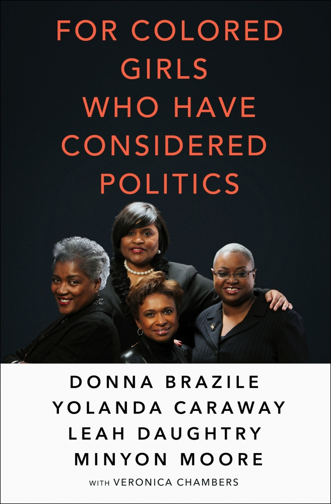 For Colored Girls Who Have Considered Politics by Donna Brazile, Yolanda Caraway, Leah Daughtry, and Minyon Moore with Veronica Chambers